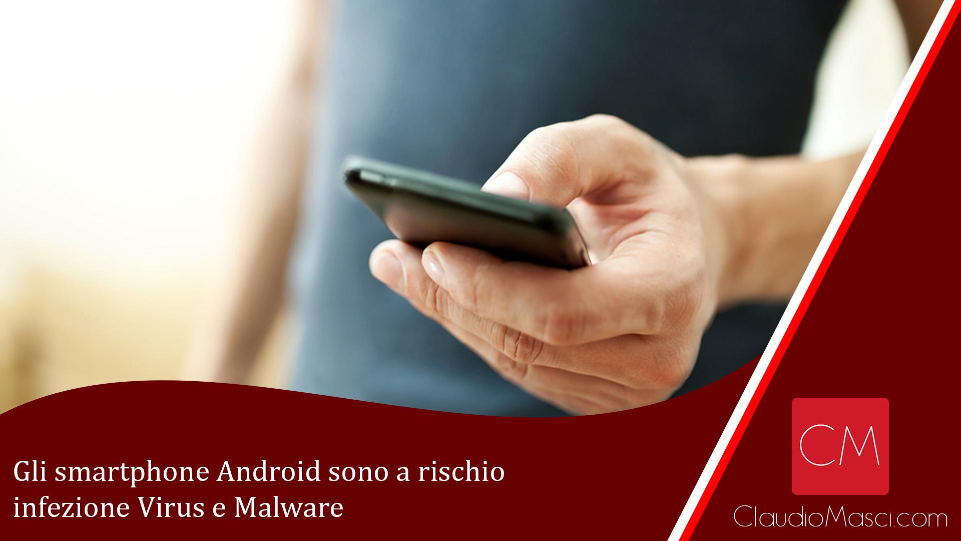Gli smartphone Android sono a rischio infezione Virus e Malware